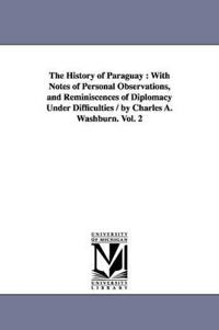 The History of Paraguay, With Notes of Personal Observations, and Reminiscences of Diplomacy Under Difficulties