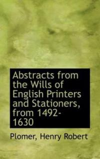 Abstracts from the Wills of English Printers and Stationers, from 1492-1630