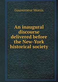 An Inaugural Discourse Delivered Before the New-York Historical Society