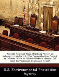 Arsenic Removal from Drinking Water by Adsorptive Media U.S. EPA Demonstration Project at Covered Wells in Tohono O'Odham Nation, AZ Final Performance Evaluation Report