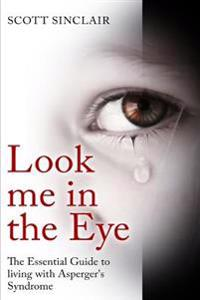 Look Me in the Eye: A Complete Guide to Living with Asperger's Syndrome