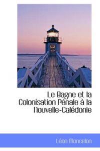 Le Bagne Et La Colonisation Penale a la Nouvelle-Caledonie