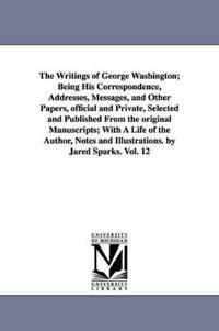The Writings, Being His Correspondence, Addresses, Messages, and Other Papers, official and Private, Selected and Published From the original Manuscripts, With A Life of the Author, Notes and Illustrations