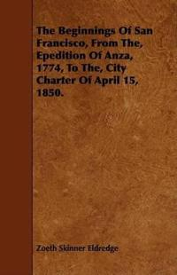 The Beginnings of San Francisco, from The, Epedition of Anza, 1774, to The, City Charter of April 15, 1850