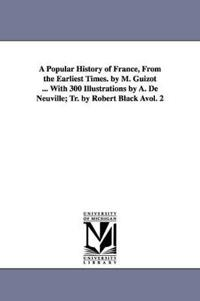 A Popular History of France, from the Earliest Times. by M. Guizot ... with 300 Illustrations by A. de Neuville; Tr. by Robert Black Avol. 2
