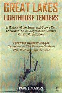 Great Lakes Lighthouse Tenders: A History of the Boats and Crews That Served in the U.S. Lighthouse Service on the Great Lakes