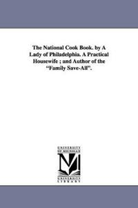 The National Cook Book. by a Lady of Philadelphia. a Practical Housewife; And Author of the Family Save-All.