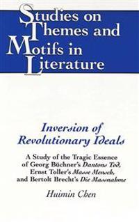 Inversion of Revolutionary Ideals: A Study of the Tragic Essence of Georg Buechner's Dantons Tod, Ernst Toller's Masse Mensch, and Bertolt Brecht's Di