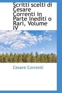 Scritti Scelti Di Cesare Correnti in Parte Inediti O Rari, Volume IV