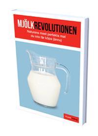 Mjölkrevolutionen : naturens mest perfekta mat som du inte får köpa