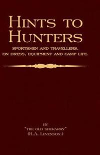 Hints to Hunters, Sportsmen And Travellers on Dress, Equipment, And Camp Life