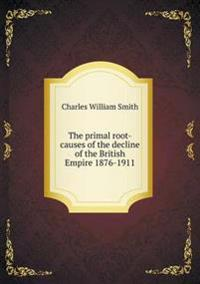 The Primal Root-Causes of the Decline of the British Empire 1876-1911