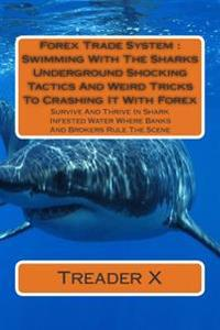 Forex Trade System: Swimming with the Sharks Underground Shocking Tactics and Weird Tricks to Crashing It with Forex: Survive and Thrive i