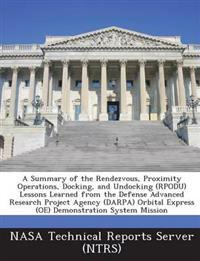A Summary of the Rendezvous, Proximity Operations, Docking, and Undocking (Rpodu) Lessons Learned from the Defense Advanced Research Project Agency (Darpa) Orbital Express (OE) Demonstration System Mission