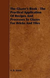 The Glazer's Book - The Practical Application Of Recipes And Processes To Glazes For Bricks And Tiles