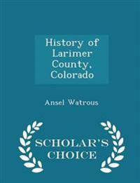 History of Larimer County, Colorado - Scholar's Choice Edition