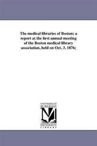 The Medical Libraries of Boston; A Report at the First Annual Meeting of the Boston Medical Library Association, Held on Oct. 3, 1876;