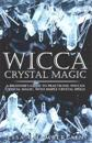 Wicca Crystal Magic: A Beginner's Guide to Practicing Wiccan Crystal Magic, with Simple Crystal Spells