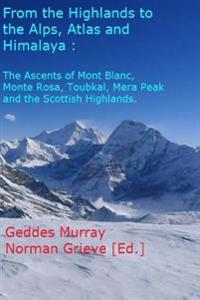 From the Highlands to the Alps, Atlas & Himalaya - In Glorious Techicolour!: The Ascent of Mont Blanc, Monte Rosa, Toubkal, Mera Peak & Scottish Highl