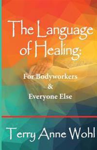 The Language of Healing: For Bodyworkers and Everyone Else