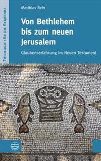 Von Bethlehem Bis Zum Neuen Jerusalem: Glaubenserfahrung Im Neuen Testament