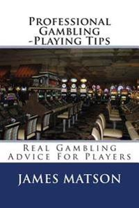 Professional Gambling -Playing Tips: Real Gambling Tips for Players