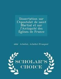 Dissertation Sur L'Apostolat de Saint Martial Et Sur L'Antiquite Des Eglises de France - Scholar's Choice Edition