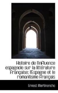 Histoire de L'Influence Espagnole Sur La Litterature Francaise; L'Espagne Et Le Romantisme Francais