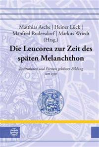 Die Leucorea Zur Zeit Des Spaten Melanchthon: Institutionen Und Formen Gelehrter Bildung Um 1550. Beitrage Der Tagung in Der Stiftung Leucorea Wittenb