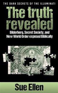 The Dark Secrets of the Illuminati the Truth Revealed: Bilderberg, Secret Society, and New World Order Exposed Biblically