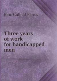 Three Years of Work for Handicapped Men