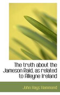 The Truth about the Jameson Raid, as Related to Alleyne Ireland