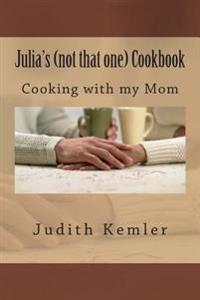 Julia's (Not That One) Cookbook: Cooking with My Mother