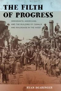 The Filth of Progress: Immigrants, Americans, and the Building of Canals and Railroads in the West