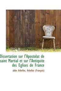 Dissertation Sur L'Apostolat de Saint Martial Et Sur L'Antiquite Des Eglises de France