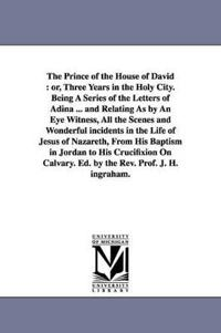 The Prince of the House of David or, Three Years in the Holy City, Being A Series of the Letters of Adina and Relating As by An Eye Witness, All the Scenes and Wonderful incidents in the Life of Jesus of Nazareth