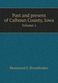 Past and Present of Calhoun County, Iowa Volume 1
