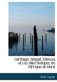 Carthage, Timgad, Tebessa Et Les Villes Antiques de L'Afrique Du Nord
