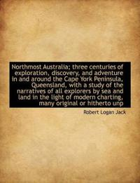 Northmost Australia; Three Centuries of Exploration, Discovery, and Adventure in and Around the Cape York Peninsula, Queensland, with a Study of the Narratives of All Explorers by Sea and Land in the Light of Modern Charting, Many Original or Hitherto Unp