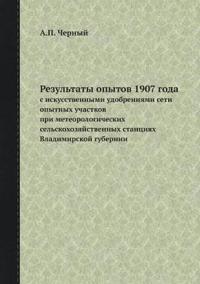 Rezultaty Opytov 1907 Goda S Iskusstvennymi Udobreniyami Seti Opytnyh Uchastkov Pri Meteorologicheskih Selskohozyajstvennyh Stantsiyah Vladimirskoj Gubernii