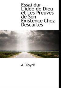 Essai Dur L'Idee de Dieu Et Les Preuves de Son Existence Chez Descartes