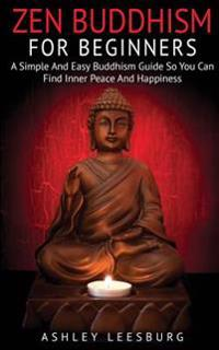 Zen Buddhism for Beginners: A Simple and Easy Buddhism Guide to Finding Your Inner Peace and Happiness