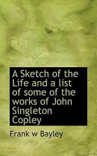 A Sketch of the Life and a List of Some of the Works of John Singleton Copley