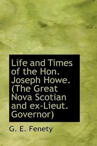 Life and Times of the Hon. Joseph Howe. (the Great Nova Scotian and Ex-Lieut. Governor)