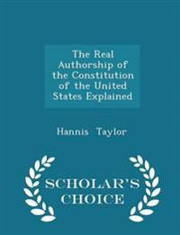 The Real Authorship of the Constitution of the United States Explained - Scholar's Choice Edition