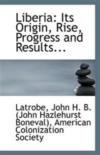 Liberia: Its Origin, Rise, Progress and Results