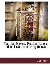 May-Day Dreams, Passion Flowers, Poetic Flights and Prosy Thoughts