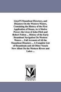 Lloyd'S Steamboat Directory, and Disasters On the Western Waters, Containing the History of the First Application of Steam, As A Motive Power, the Lives of John Fitch and Robert Fulton ... History of the Early Steamboat Navigation On Western Waters ... Fu