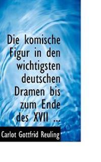 Die Komische Figur in Den Wichtigsten Deutschen Dramen Bis Zum Ende Des XVII