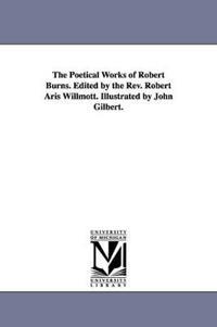 The Poetical Works of Robert Burns. Edited by the REV. Robert Aris Willmott. Illustrated by John Gilbert.